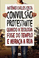 LIVRO CONVULSÃO PROTESTANTE QUANDO A TEOLOGIA FOGE DO TEMPLO E ABRAÇA A RUA ANTÔNIO CARLOS COSTA  9788543300825