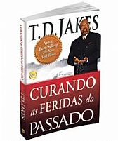 CURANDO AS FERIDAS DO PASSADO T.D. JAKES